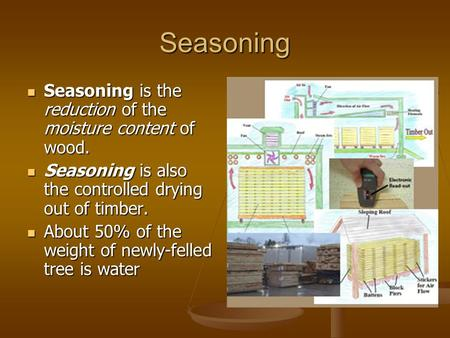 Seasoning Seasoning is the reduction of the moisture content of wood. Seasoning is the reduction of the moisture content of wood. Seasoning is also the.