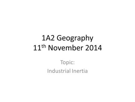 1A2 Geography 11 th November 2014 Topic: Industrial Inertia.