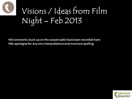 Visions / Ideas from Film Night – Feb 2013 All comments stuck up on the carpet walls have been recorded here We apologise for any mis-interpretations and.