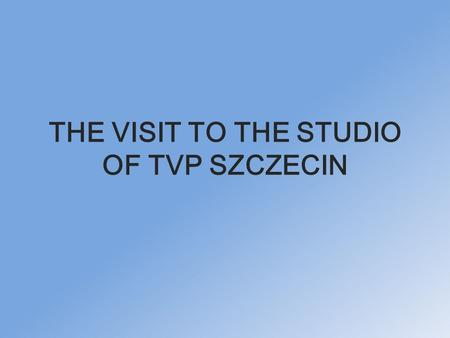 THE VISIT TO THE STUDIO OF TVP SZCZECIN. COMENIUS GROUP SO EXCITED.
