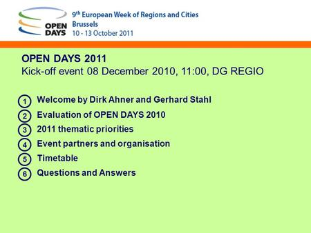 OPEN DAYS 2011 Kick-off event 08 December 2010, 11:00, DG REGIO Welcome by Dirk Ahner and Gerhard Stahl Evaluation of OPEN DAYS 2010 2011 thematic priorities.