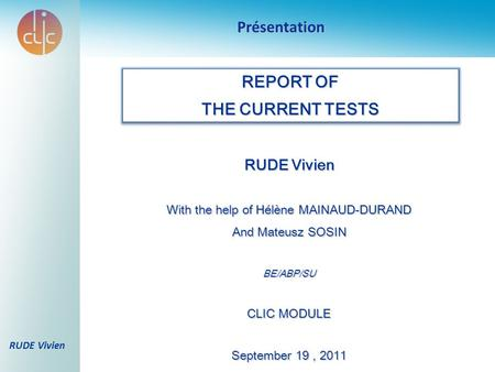RUDE Vivien With the help of Hélène MAINAUD-DURAND And Mateusz SOSIN BE/ABP/SU CLIC MODULE September 19, 2011 Présentation REPORT OF THE CURRENT TESTS.