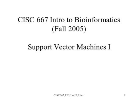 CISC667, F05, Lec22, Liao1 CISC 667 Intro to Bioinformatics (Fall 2005) Support Vector Machines I.