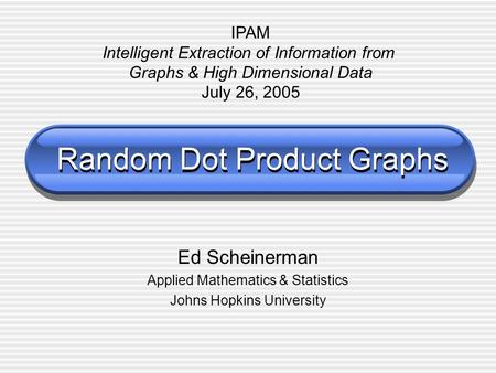 Random Dot Product Graphs Ed Scheinerman Applied Mathematics & Statistics Johns Hopkins University IPAM Intelligent Extraction of Information from Graphs.
