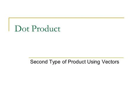 Dot Product Second Type of Product Using Vectors.