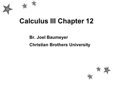 Calculus III Chapter 12 Br. Joel Baumeyer Christian Brothers University.