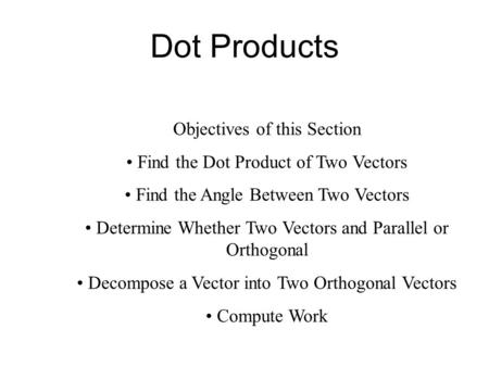 Dot Products Objectives of this Section Find the Dot Product of Two Vectors Find the Angle Between Two Vectors Determine Whether Two Vectors and Parallel.