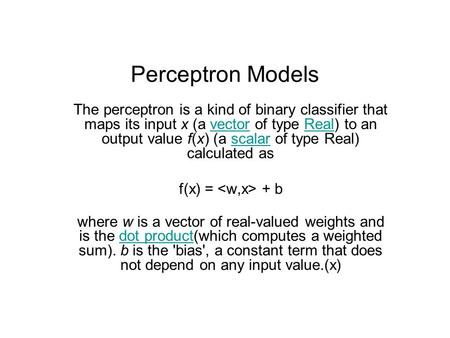 Perceptron Models The perceptron is a kind of binary classifier that maps its input x (a vector of type Real) to an output value f(x) (a scalar of type.
