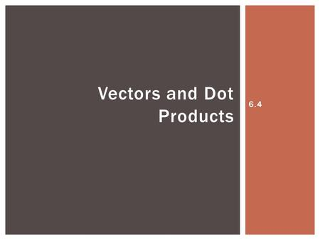 6.4 Vectors and Dot Products. Dot Product is a third vector operation. This vector operation yields a scalar (a single number) not another vector. The.