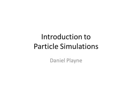Introduction to Particle Simulations Daniel Playne.