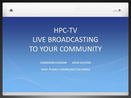 HPC-TV LIVE BROADCASTING TO YOUR COMMUNITY CAMERON HUDSON JOHN KUCERA HIGH PLAINS COMMUNITY SCHOOLS.