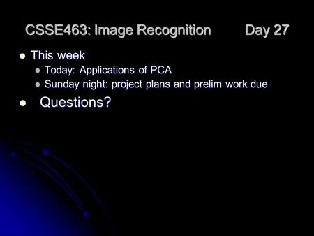 CSSE463: Image Recognition Day 27 This week This week Today: Applications of PCA Today: Applications of PCA Sunday night: project plans and prelim work.