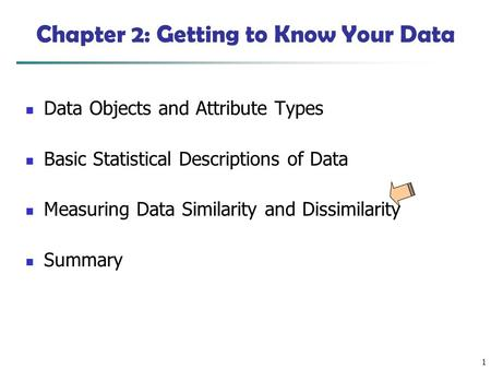 1 Chapter 2: Getting to Know Your Data Data Objects and Attribute Types Basic Statistical Descriptions of Data Measuring Data Similarity and Dissimilarity.