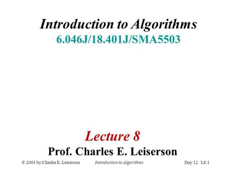 © 2001 by Charles E. Leiserson Introduction to AlgorithmsDay 12 L8.1 Introduction to Algorithms 6.046J/18.401J/SMA5503 Lecture 8 Prof. Charles E. Leiserson.