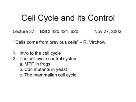 "Cell Cycle and its Control Lecture 37BSCI 420,421, 620Nov 27, 2002 "" Cells come from previous cells"" – R. Virchow 1.Intro to the cell cycle 2.The cell."