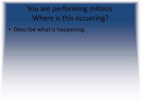You are performing mitosis. Where is this occurring? Describe what is happening.