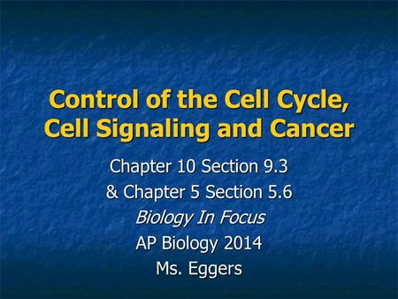Control of the Cell Cycle, Cell Signaling and Cancer Chapter 10 Section 9.3 & Chapter 5 Section 5.6 Biology In Focus AP Biology 2014 Ms. Eggers.