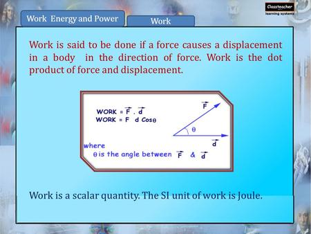 Work is said to be done if a force causes a displacement in a body in the direction of force. Work is the dot product of force and displacement. Work is.
