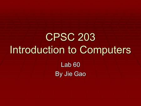 CPSC 203 Introduction to Computers Lab 60 By Jie Gao.