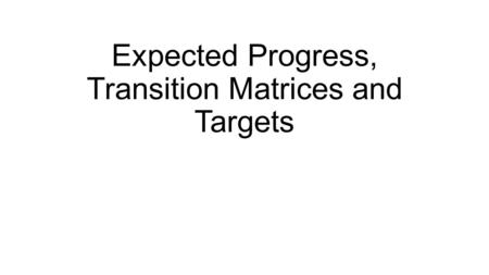 Expected Progress, Transition Matrices and Targets.