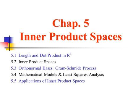 Chap. 5 Inner Product Spaces 5.1 Length and Dot Product in R n 5.2 Inner Product Spaces 5.3 Orthonormal Bases: Gram-Schmidt Process 5.4 Mathematical Models.