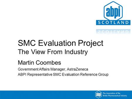 SMC Evaluation Project The View From Industry Martin Coombes Government Affairs Manager, AstraZeneca ABPI Representative SMC Evaluation Reference Group.