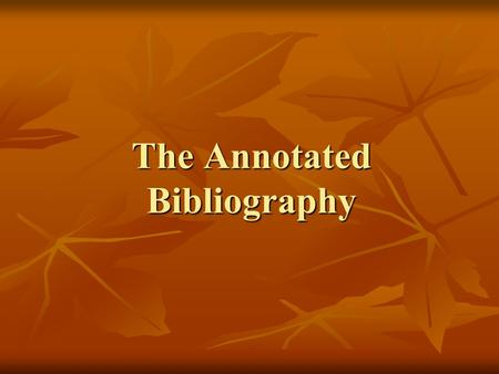 The Annotated Bibliography. What's an Annotated Bibliography? Annotation – summary of book, article, or other source Annotation – summary of book, article,