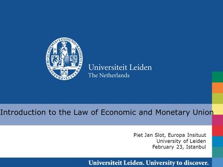 Introduction to the Law of Economic and Monetary Union Piet Jan Slot, Europa Insituut University of Leiden February 23, Istanbul.