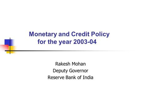 Monetary and Credit Policy for the year 2003-04 Rakesh Mohan Deputy Governor Reserve Bank of India.