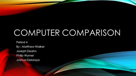 COMPUTER COMPARISON Period 4 By : Matthew Walker Joseph Deahn Philip Wymer Joshua Deloraya.