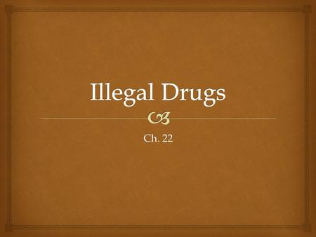 Ch. 22.   Substance abuse – any unnecessary or improper use of chemical substances for non-medical purposes  Includes  the use of illegal substances.