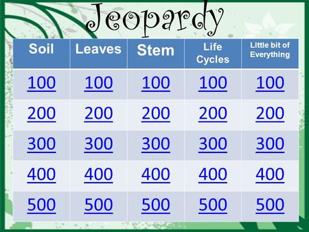 SoilLeaves Stem Life Cycles Little bit of Everything 100 200 300 400 500 Jeopardy.