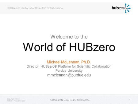HUBzero® Platform for Scientific Collaboration Copyright © 2012 HUBzero Foundation, LLC HUBbub 2012, Sept 24-25, Indianapolis 1 Welcome to the World of.