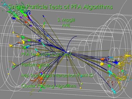 PFA Template Concept Performance Mip Track and Interaction Point ID Cluster Pointing Algorithm Single Particle Tests of PFA Algorithms S. Magill ANL.