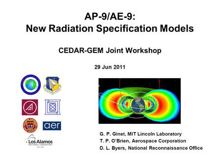 AP-9/AE-9: New Radiation Specification Models CEDAR-GEM Joint Workshop 29 Jun 2011 G. P. Ginet, MIT Lincoln Laboratory T. P. O'Brien, Aerospace Corporation.