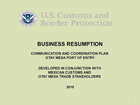 1 BUSINESS RESUMPTION COMMUNICATION AND COORDINATION PLAN OTAY MESA PORT OF ENTRY DEVELOPED IN CONJUNCTION WITH MEXICAN CUSTOMS AND OTAY MESA TRADE STAKEHOLDERS.