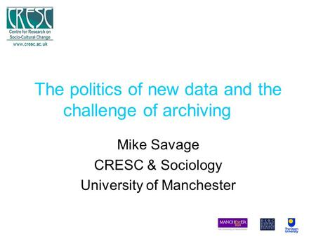 The politics of new data and the challenge of archiving Mike Savage CRESC & Sociology University of Manchester www.cresc.ac.uk.
