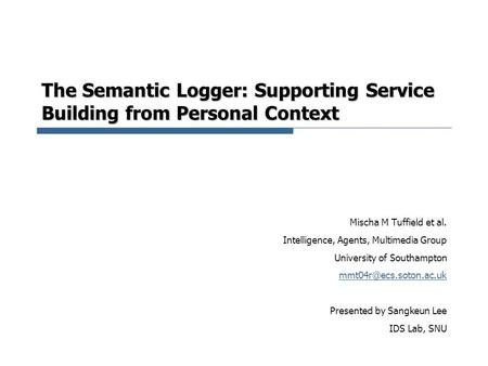 The Semantic Logger: Supporting Service Building from Personal Context Mischa M Tuffield et al. Intelligence, Agents, Multimedia Group University of Southampton.
