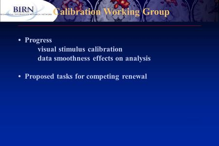 Calibration Working Group Progress visual stimulus calibration data smoothness effects on analysis Proposed tasks for competing renewal.