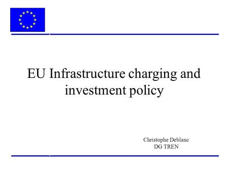 EU Infrastructure charging and investment policy Christophe Deblanc DG TREN.