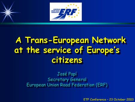 ETF Conference – 23 October 2003 A Trans-European Network at the service of Europe's citizens José Papí Secretary General European Union Road Federation.
