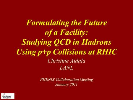Formulating the Future of a Facility: Studying QCD in Hadrons Using p+p Collisions at RHIC Christine Aidala LANL PHENIX Collaboration Meeting January 2011.