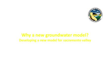 Why a new groundwater model? Developing a new model for sacramento valley Annual DWR Geology & Groundwater Meeting December 3, 2014 Linda D. Bond, P.G.