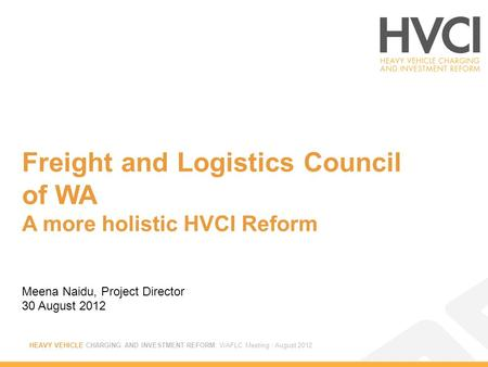 HEAVY VEHICLE CHARGING AND INVESTMENT REFORM: WAFLC Meeting : August 2012 Freight and Logistics Council of WA A more holistic HVCI Reform Meena Naidu,