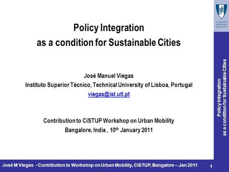 Policy Integration as a condition for Sustainable Cities 1 José M Viegas - Contribution to Workshop on Urban Mobility, CiSTUP, Bangalore – Jan 2011 Policy.