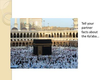 Tell your partner facts about the Ka'aba.... The 5 th Pillar Hajj –Pilgrimage To recognise Hajj as the 5 th pillar of Islam To describe what Muslims do.