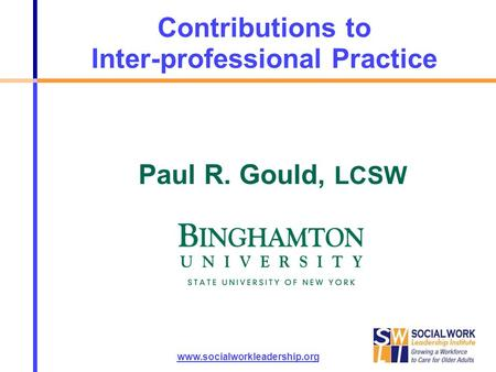 Contributions to Inter-professional Practice www.socialworkleadership.org Paul R. Gould, LCSW.