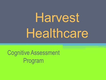 Harvest Healthcare Cognitive Assessment Program. What is the Harvest Cognitive Assessment Program? Our Cognitive Assessment Program (CAP) is a structured.