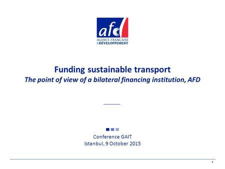 1 Funding sustainable transport The point of view of a bilateral financing institution, AFD Conference GAIT Istanbul, 9 October 2015.