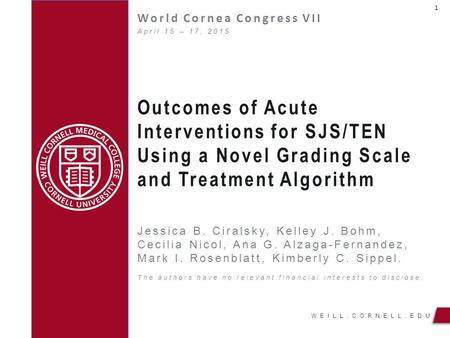 WEILL.CORNELL.EDU Outcomes of Acute Interventions for SJS/TEN Using a Novel Grading Scale and Treatment Algorithm World Cornea Congress VII Jessica B.
